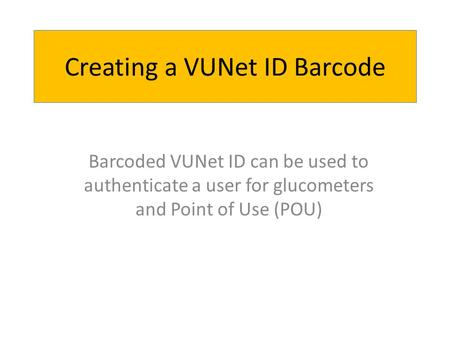 Creating a VUNet ID Barcode Barcoded VUNet ID can be used to authenticate a user for glucometers and Point of Use (POU)
