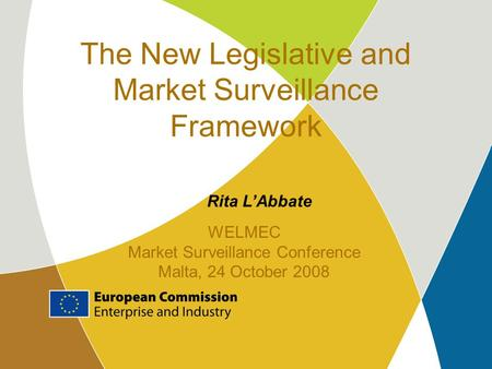 The New Legislative and Market Surveillance Framework Rita L'Abbate WELMEC Market Surveillance Conference Malta, 24 October 2008.