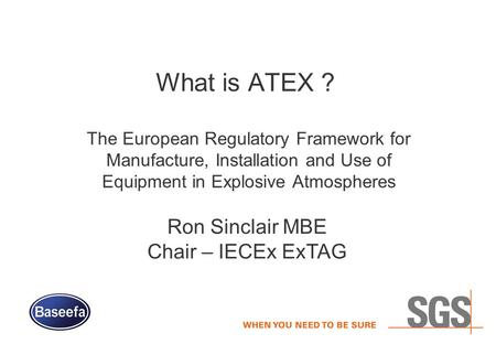 What is ATEX ? The European Regulatory Framework for Manufacture, Installation and Use of Equipment in Explosive Atmospheres Ron Sinclair MBE Chair – IECEx.