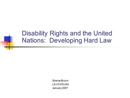Disability Rights and the United Nations: Developing Hard Law Sherrie Brown LSJ/CHID 434 January 2007.