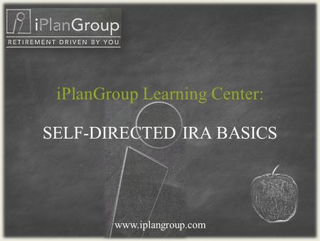 SELF-DIRECTED IRA BASICS www.iplangroup.com iPlanGroup Learning Center: