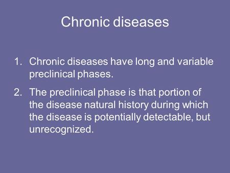 Chronic diseases 1.Chronic diseases have long and variable preclinical phases. 2.The preclinical phase is that portion of the disease natural history during.