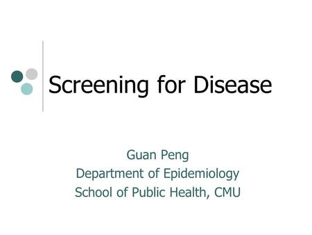 Screening for Disease Guan Peng Department of Epidemiology School of Public Health, CMU.