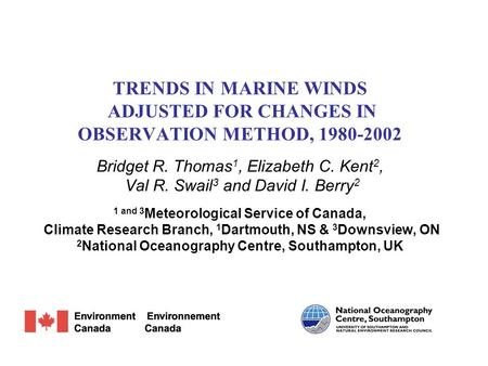 TRENDS IN MARINE WINDS ADJUSTED FOR CHANGES IN OBSERVATION METHOD, 1980-2002 Bridget R. Thomas 1, Elizabeth C. Kent 2, Val R. Swail 3 and David I. Berry.