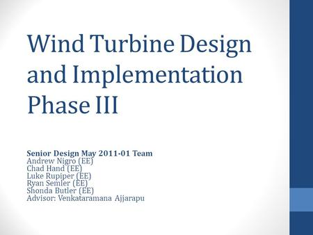 Wind Turbine Design and Implementation Phase III Senior Design May 2011-01 Team Andrew Nigro (EE) Chad Hand (EE) Luke Rupiper (EE) Ryan Semler (EE) Shonda.