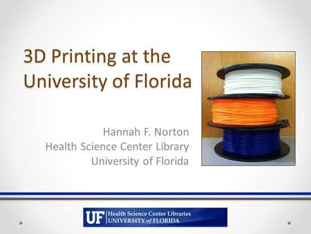 3D Printing at the University of Florida Hannah F. Norton Health Science Center Library University of Florida.