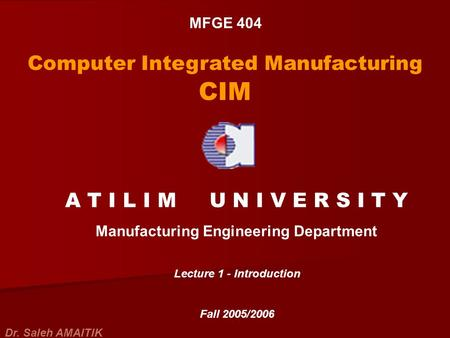 MFGE 404 Computer Integrated Manufacturing CIM A T I L I M U N I V E R S I T Y Manufacturing Engineering Department Lecture 1 - Introduction Fall 2005/2006.