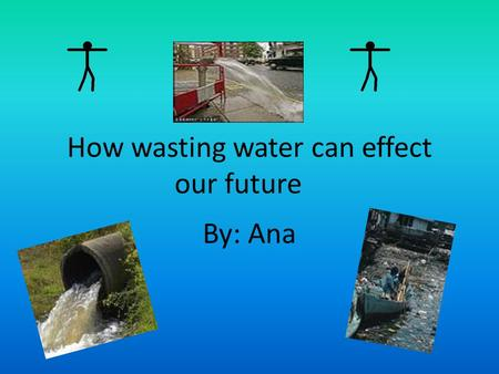 How wasting water can effect our future