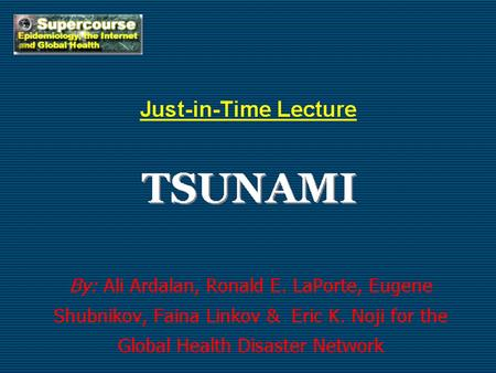 TSUNAMI Just-in-Time Lecture By: Ali Ardalan, Ronald E. LaPorte, Eugene Shubnikov, Faina Linkov & Eric K. Noji for the Global Health Disaster Network.