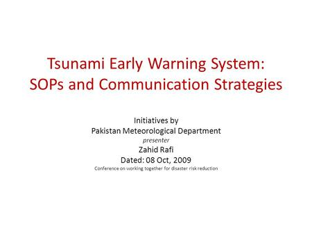 Tsunami Early Warning System: SOPs and Communication Strategies Initiatives by Pakistan Meteorological Department presenter Zahid Rafi Dated: 08 Oct, 2009.