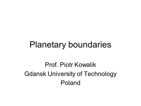 Planetary boundaries Prof. Piotr Kowalik Gdansk University of Technology Poland.