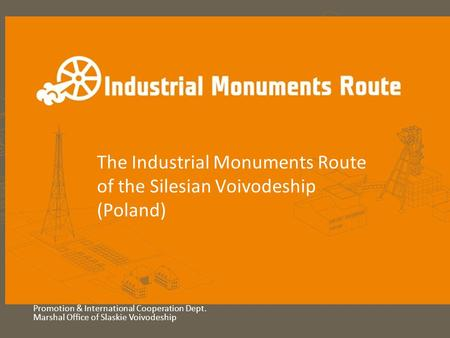 The Industrial Monuments Route of the Silesian Voivodeship (Poland) Promotion & International Cooperation Dept. Marshal Office of Slaskie Voivodeship.