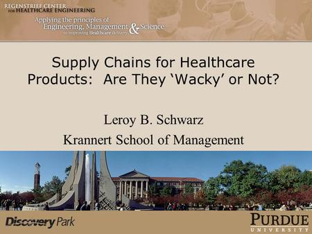 Supply Chains for Healthcare Products: Are They 'Wacky' or Not? Leroy B. Schwarz Krannert School of Management.