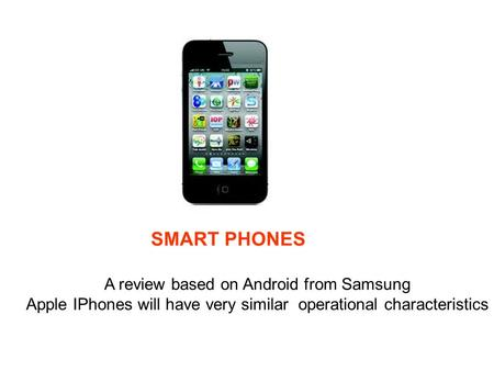 SMART PHONES A review based on Android from Samsung Apple IPhones will have very similar operational characteristics.
