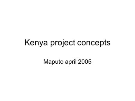 Kenya project concepts Maputo april 2005. BACKGROUND POPULATION 32MILLION 80% rural 68% SHARE OF BIOMASS ENERGY &9% ELECTRICITY, 22%PETROLEUM, 1%OTHERS.