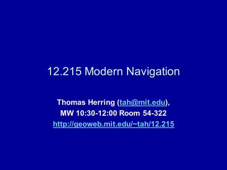 12.215 Modern Navigation Thomas Herring MW 10:30-12:00 Room 54-322