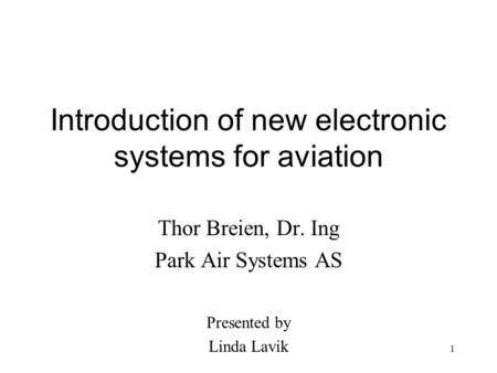 1 Introduction of new electronic systems for aviation Thor Breien, Dr. Ing Park Air Systems AS Presented by Linda Lavik.