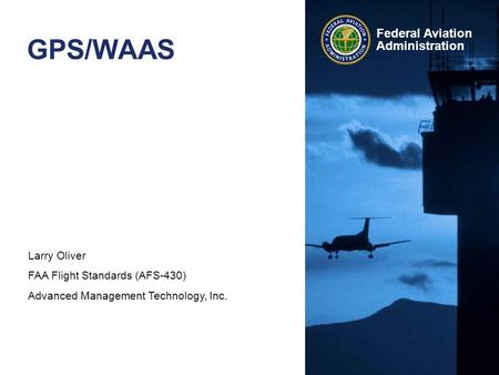 Larry Oliver FAA Flight Standards (AFS-430) Advanced Management Technology, Inc. Federal Aviation Administration GPS/WAAS.