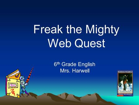Freak the Mighty Web Quest 6 th Grade English Mrs. Harwell.