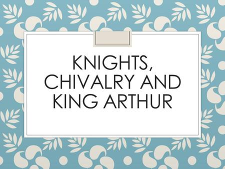 KNIGHTS, CHIVALRY AND KING ARTHUR. Medieval Romance ◦ Genre-created in the 12 th c ◦ Originated in France and spread throughout Europe ◦ The purpose of.