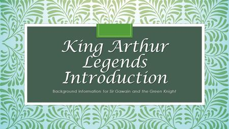 King Arthur Legends Introduction Background information for Sir Gawain and the Green Knight.