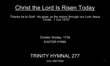Christ the Lord Is Risen Today Thanks be to God! He gives us the victory through our Lord Jesus Christ. 1 Cor 15:57 Charles Wesley, 1739 EASTER HYMN TRINITY.