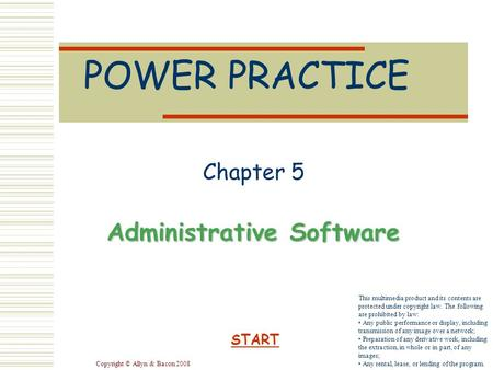 Copyright © Allyn & Bacon 2008 POWER PRACTICE Chapter 5 Administrative Software START This multimedia product and its contents are protected under copyright.