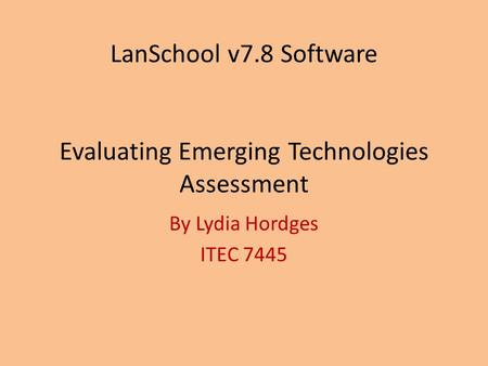 LanSchool v7.8 Software Evaluating Emerging Technologies Assessment By Lydia Hordges ITEC 7445.
