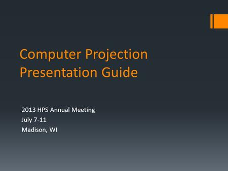 Computer Projection Presentation Guide 2013 HPS Annual Meeting July 7-11 Madison, WI.