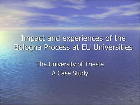 1 Impact and experiences of the Bologna Process at EU Universities The University of Trieste A Case Study.