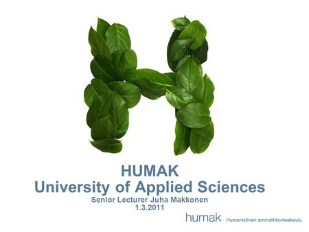 HUMAK University of Applied Sciences Senior Lecturer Juha Makkonen 1.3.2011.