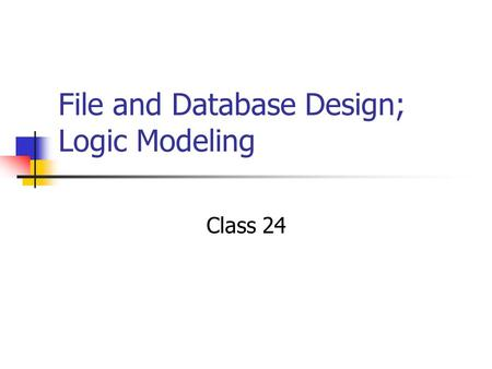 File and Database Design; Logic Modeling Class 24.