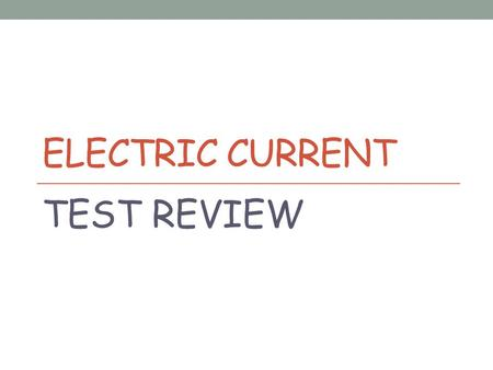 ELECTRIC CURRENT TEST REVIEW. A. Series B. Parallel C. BothD. Neither 1. C Potential difference and current are directly related. 2. A A(n) _____ circuit.