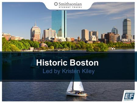 Historic Boston Led by Kristen Kiley. Overview Meet Smithsonian Student Travel Our itinerary What is included on our tour Coverage plan Your payment options.