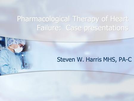 Pharmacological Therapy of Heart Failure: Case presentations Steven W. Harris MHS, PA-C.