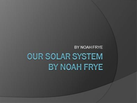 BY NOAH FRYE. OUR SOLAR SYSTEM  Our solar system has eight different planets with a dwarf planet named Pluto.  We are the third planet in the solar.