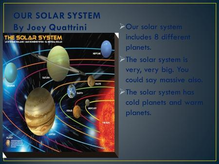  Our solar system includes 8 different planets.  The solar system is very, very big. You could say massive also.  The solar system has cold planets.