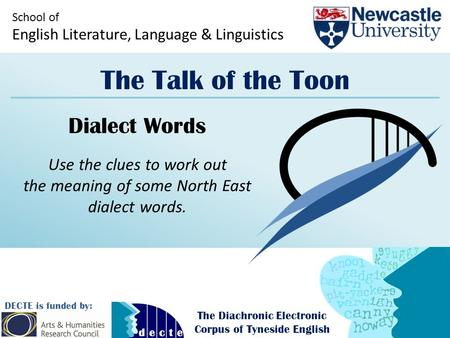 School of English Literature, Language & Linguistics The Talk of the Toon DECTE is funded by: The Diachronic Electronic Corpus of Tyneside English Dialect.