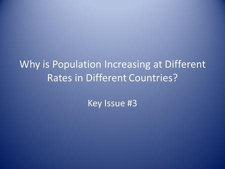 Why is Population Increasing at Different Rates in Different Countries? Key Issue #3.