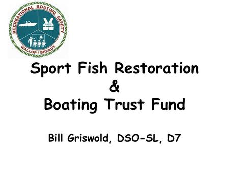Sport Fish Restoration & Boating Trust Fund Bill Griswold, DSO-SL, D7.