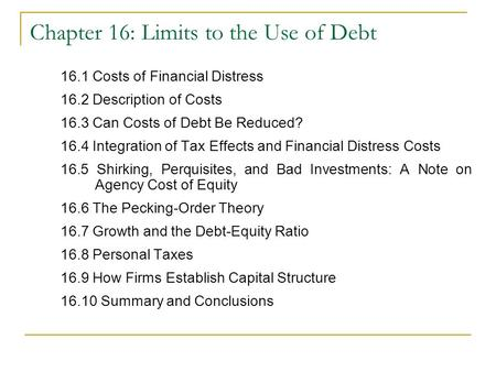 Chapter 16: Limits to the Use of Debt 16.1 Costs of Financial Distress 16.2 Description of Costs 16.3 Can Costs of Debt Be Reduced? 16.4 Integration of.