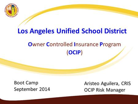 Los Angeles Unified School District Owner Controlled Insurance Program (OCIP) Aristeo Aguilera, CRIS OCIP Risk Manager Boot Camp September 2014.