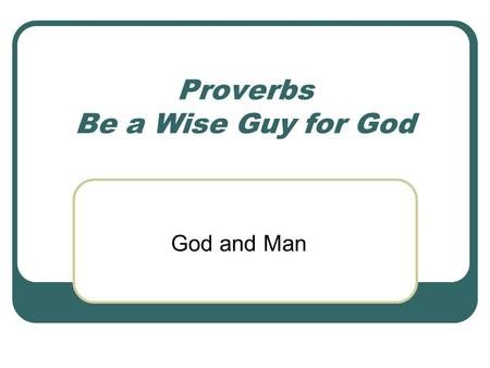 Proverbs Be a Wise Guy for God God and Man. Match the two Bible Proverb halves in each grouping: 1. There is a way that seems right to a man, but 2. Trust.