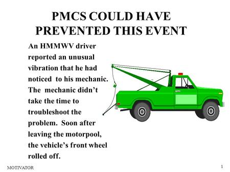 1 PMCS COULD HAVE PREVENTED THIS EVENT An HMMWV driver reported an unusual vibration that he had noticed to his mechanic. The mechanic didn't take the.