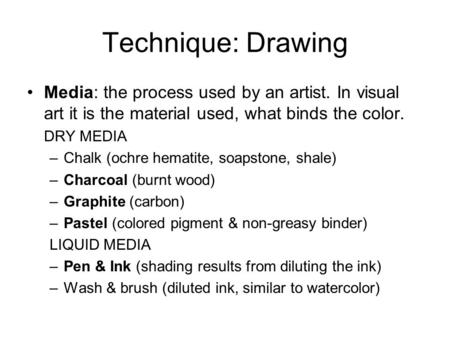 Technique: Drawing Media: the process used by an artist. In visual art it is the material used, what binds the color. DRY MEDIA –Chalk (ochre hematite,