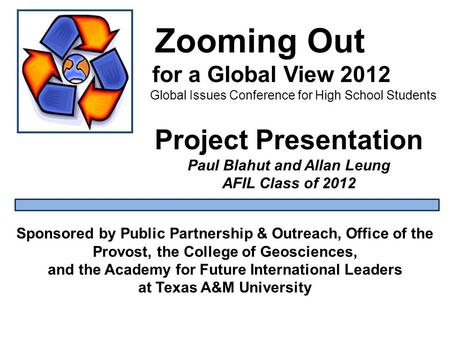 Zooming Out for a Global View 2012 Global Issues Conference for High School Students Sponsored by Public Partnership & Outreach, Office of the Provost,