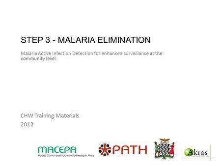 STEP 3 - MALARIA ELIMINATION Malaria Active Infection Detection for enhanced surveillance at the community level CHW Training Materials 2012.