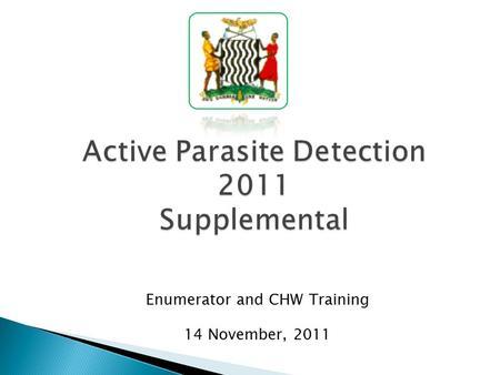 Active Parasite Detection 2011 Supplemental Enumerator and CHW Training 14 November, 2011.