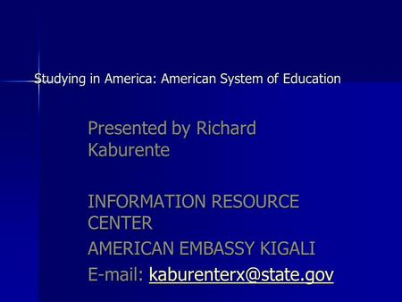 Studying in America: American System of Education Studying in America: American System of Education Presented by Richard Kaburente INFORMATION RESOURCE.