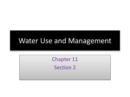 Water Use and Management Chapter 11 Section 2 Chapter 11 Section 2.